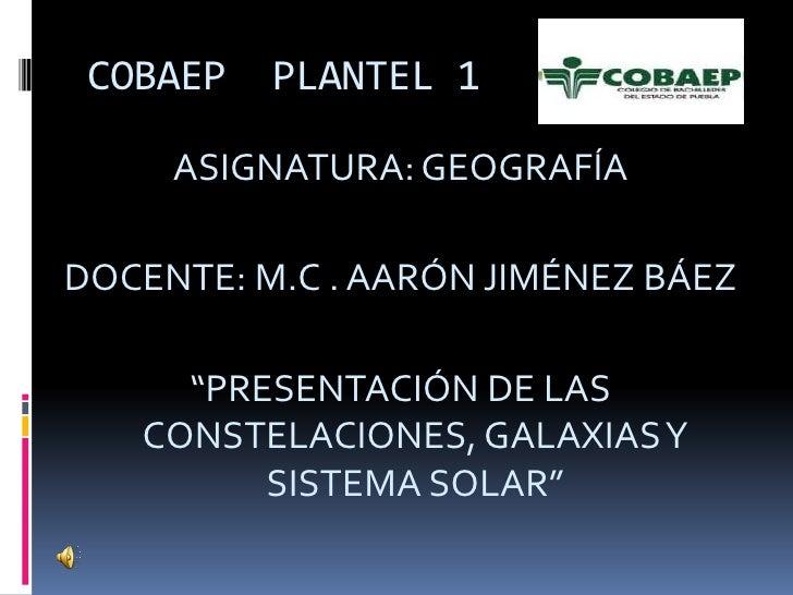 """COBAEP  PLANTEL 1<br />ASIGNATURA: GEOGRAFÍA<br />DOCENTE: M.C . AARÓN JIMÉNEZ BÁEZ<br />""""PRESENTACIÓN DE LAS  CONSTELACIO..."""