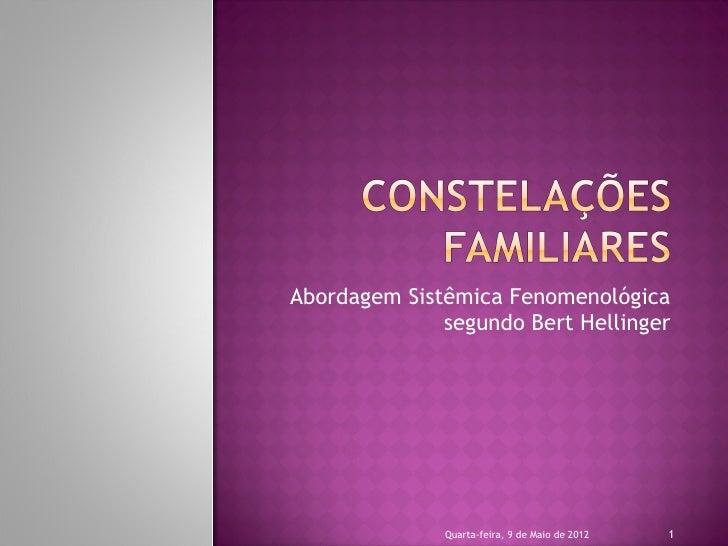 Abordagem Sistêmica Fenomenológica              segundo Bert Hellinger              Quarta-feira, 9 de Maio de 2012   1