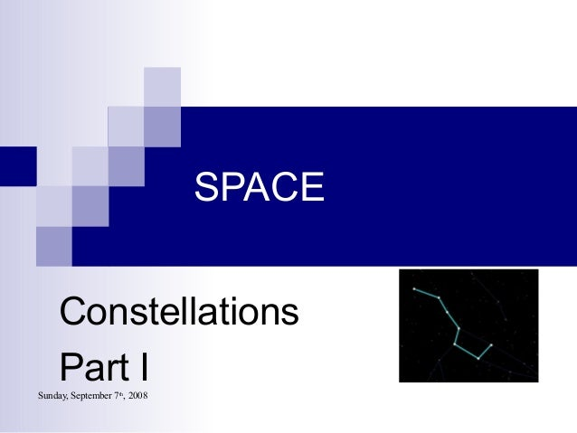 Sunday, September 7th , 2008 SPACE Constellations Part I