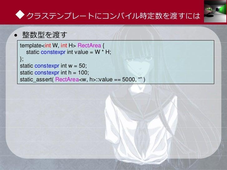 ◆クラステンプレートにコンパイル時定数を渡すには• 整数型を渡すtemplate<int W, int H> RectArea {   static constexpr int value = W * H;};static constexpr ...