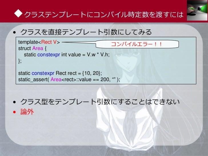 ◆クラステンプレートにコンパイル時定数を渡すには• クラスを直接テンプレート引数にしてみるtemplate<Rect V>                           コンパイルエラー!!struct Area {   static c...