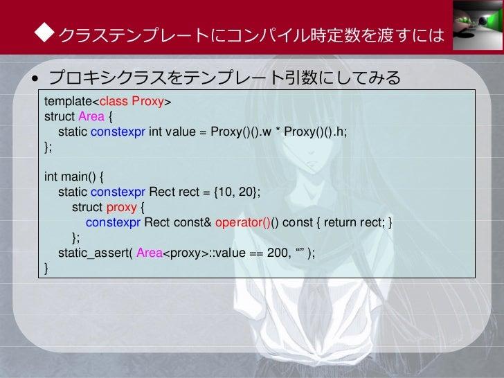 ◆クラステンプレートにコンパイル時定数を渡すには• プロキシクラスをテンプレート引数にしてみるtemplate<class Proxy>struct Area {   static constexpr int value = Proxy()()...