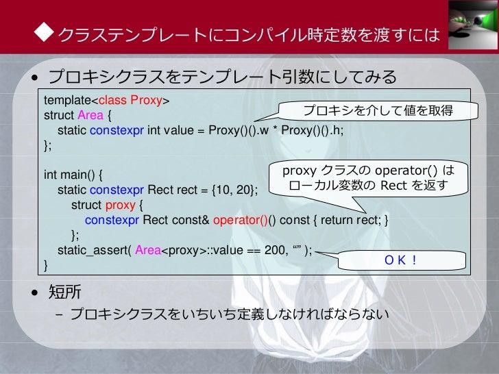 ◆クラステンプレートにコンパイル時定数を渡すには• プロキシクラスをテンプレート引数にしてみる template<class Proxy> struct Area {                                     プロ...