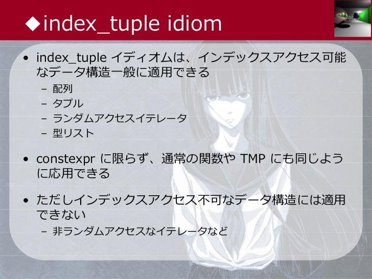 ◆index_tuple idiom• index_tuple イディオムは、インデックスアクセス可能  なデータ構造⼀般に適⽤できる –   配列 –   タプル –   ランダムアクセスイテレータ –   型リスト• constexpr に...