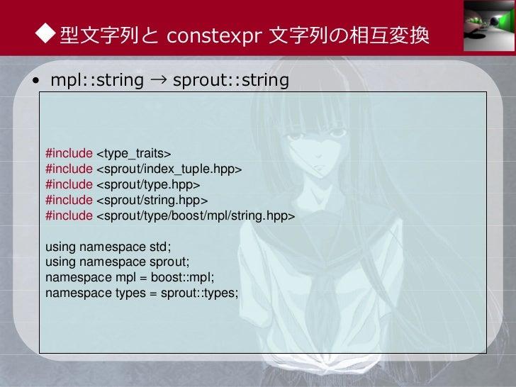 ◆型⽂字列と constexpr ⽂字列の相互変換• mpl::string → sprout::string #include <type_traits> #include <sprout/index_tuple.hpp> #include ...