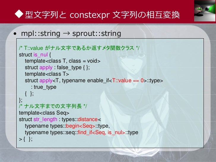 ◆型⽂字列と constexpr ⽂字列の相互変換• mpl::string → sprout::string /* T::value がナル文字であるか返すメタ関数クラス */ struct is_nul {    template<clas...