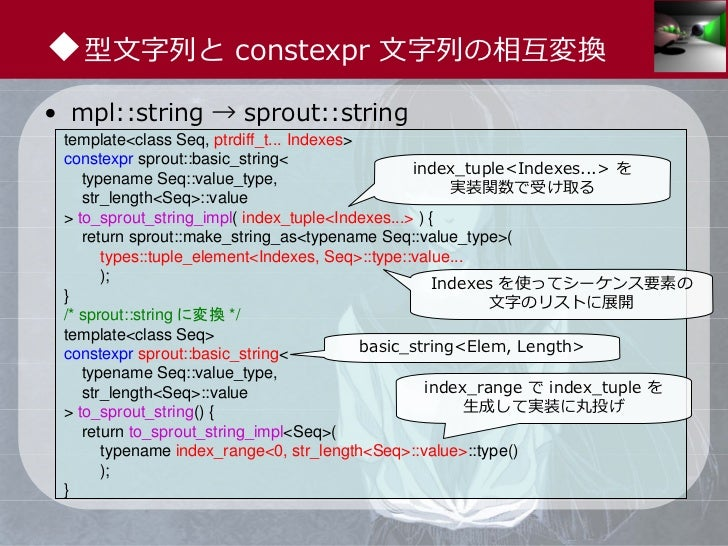 ◆型⽂字列と constexpr ⽂字列の相互変換• mpl::string → sprout::string template<class Seq, ptrdiff_t... Indexes> constexpr sprout::basic_...