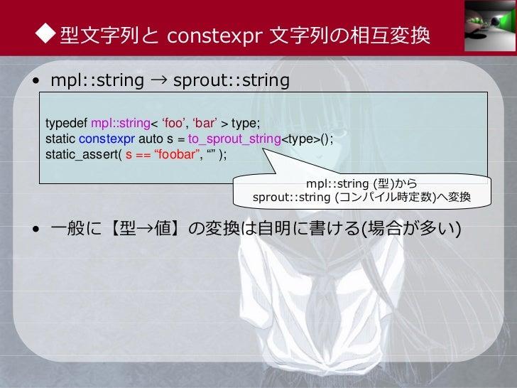 ◆型⽂字列と constexpr ⽂字列の相互変換• mpl::string → sprout::string typedef mpl::string< 'foo', 'bar' > type; static constexpr auto s ...
