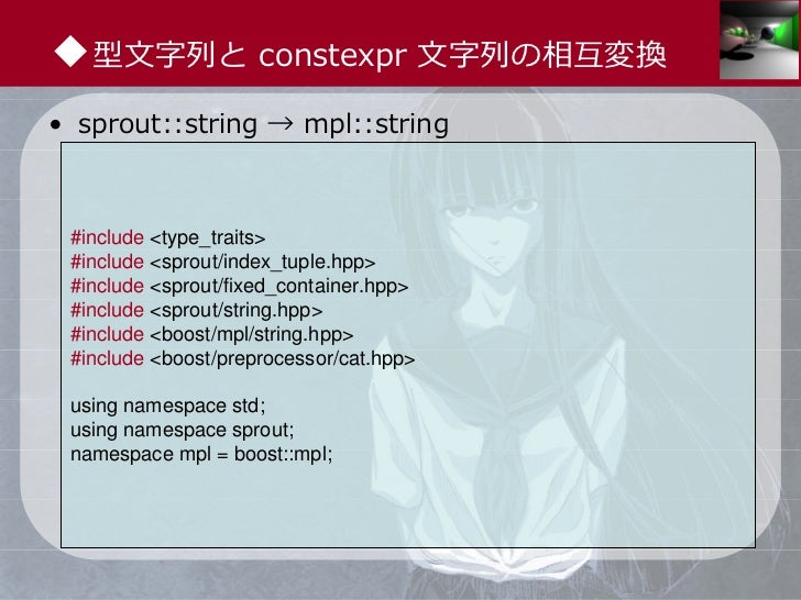◆型⽂字列と constexpr ⽂字列の相互変換• sprout::string → mpl::string #include <type_traits> #include <sprout/index_tuple.hpp> #include ...
