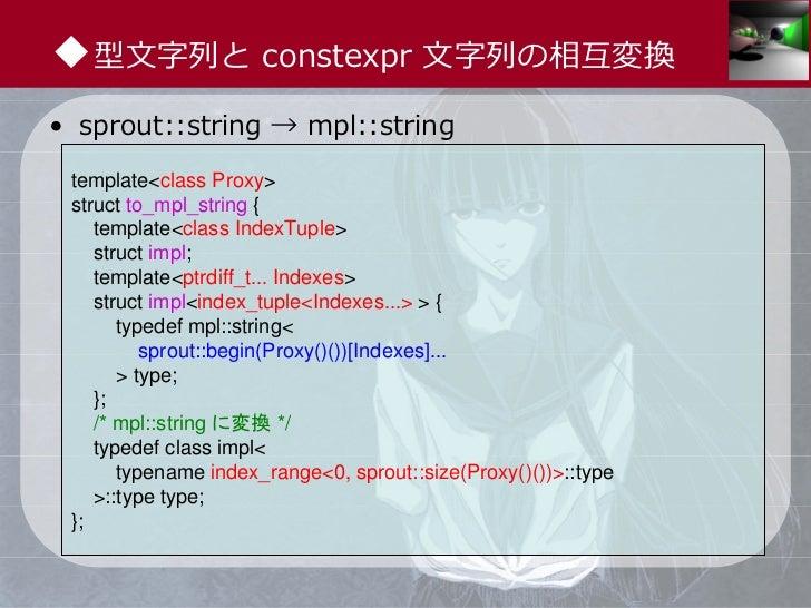 ◆型⽂字列と constexpr ⽂字列の相互変換• sprout::string → mpl::string template<class Proxy> struct to_mpl_string {    template<class Ind...