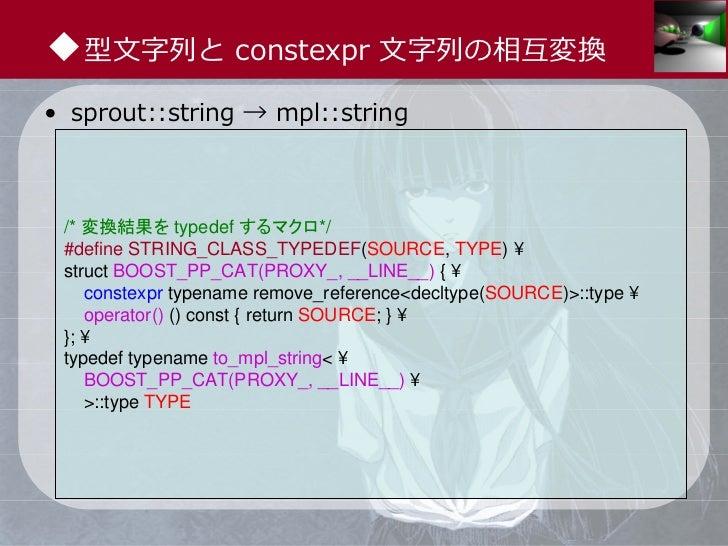 ◆型⽂字列と constexpr ⽂字列の相互変換• sprout::string → mpl::string /* 変換結果を typedef するマクロ*/ #define STRING_CLASS_TYPEDEF(SOURCE, TYPE...