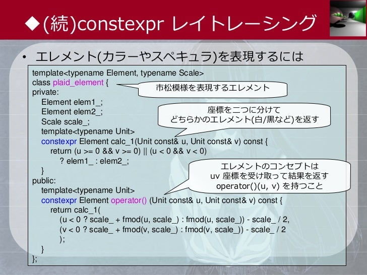 ◆(続)constexpr レイトレーシング• エレメント(カラーやスペキュラ)を表現するにはtemplate<typename Element, typename Scale>class plaid_element {private:    ...