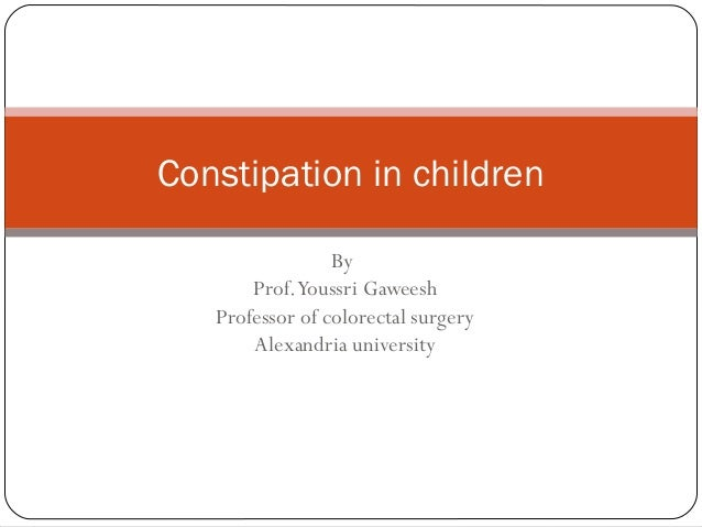 Constipation in children By Prof.Youssri Gaweesh Professor of colorectal surgery Alexandria university