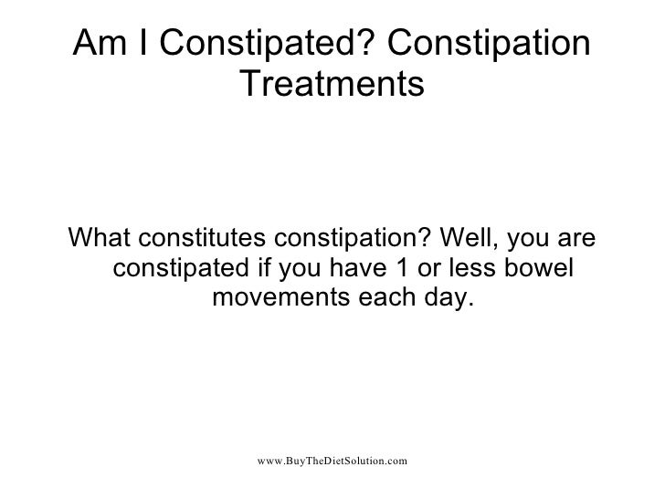 Am I Constipated? Constipation Treatments What constitutes constipation? Well, you are constipated if you have 1 or less b...