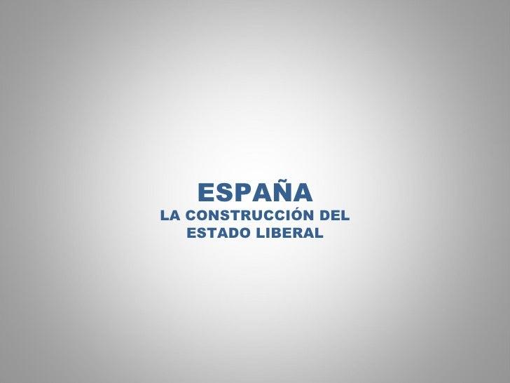 ESPAÑA LA CONSTRUCCIÓN DEL ESTADO LIBERAL