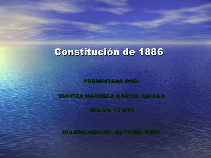 Constitución de 1886 PRESENTADO POR: YARITZA MANUELA GARCIA GALLGO GRADO: 10 BTO INS.EDU.MANUEL ANTONIO TORO
