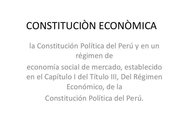 CONSTITUCIÒN ECONÒMICA la Constitución Política del Perú y en un                régimen deeconomía social de mercado, esta...