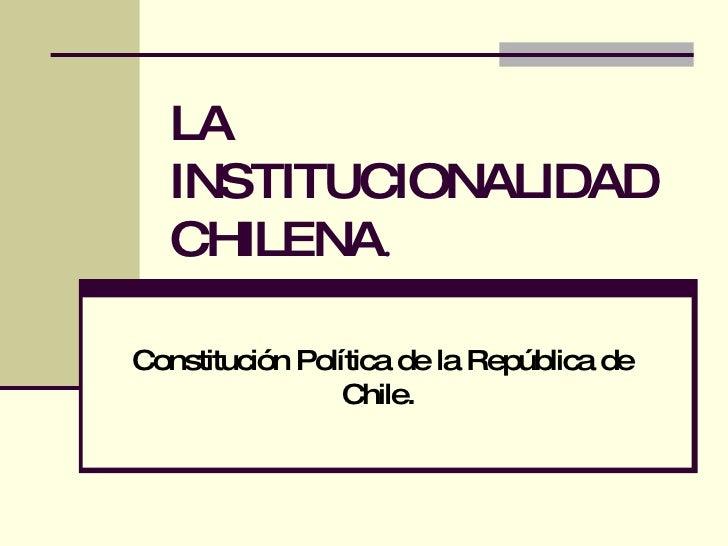 LA INSTITUCIONALIDAD CHILENA . Constitución Política de la República de Chile.