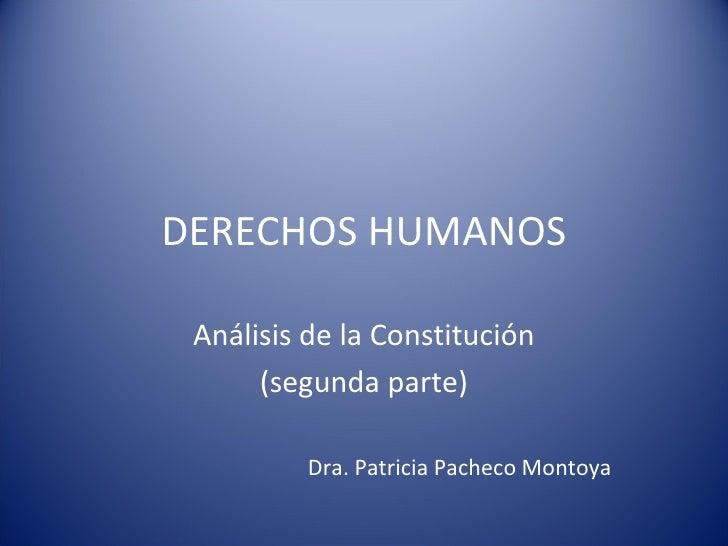 DERECHOS HUMANOS Análisis de la Constitución (segunda parte) Dra. Patricia Pacheco Montoya