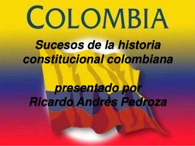 Sucesos de la historiaconstitucional colombiana     presentado por Ricardo Andrés Pedroza