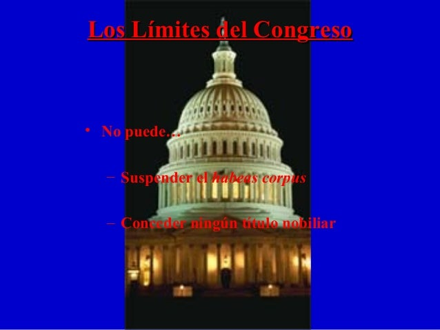 Los Límites del CongresoLos Límites del Congreso • No puede… – Suspender el habeas corpus – Conceder ningún título nobiliar
