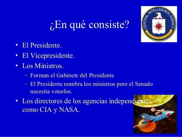 ¿En qué consiste? • El Presidente. • El Vicepresidente. • Los Ministros. – Forman el Gabinete del Presidente – El Presiden...
