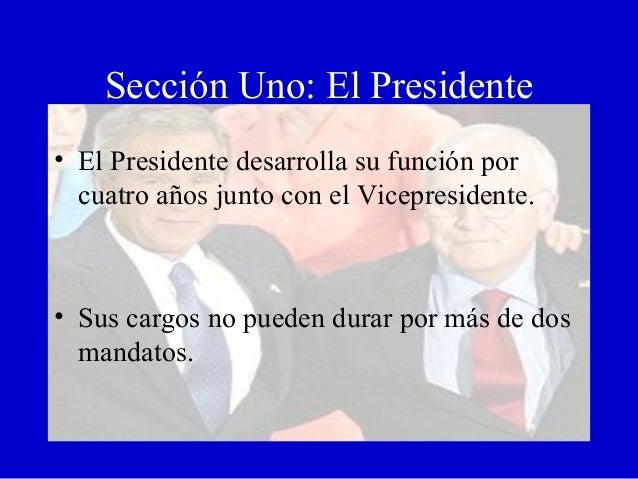 Sección Uno: El Presidente • El Presidente desarrolla su función por cuatro años junto con el Vicepresidente. • Sus cargos...