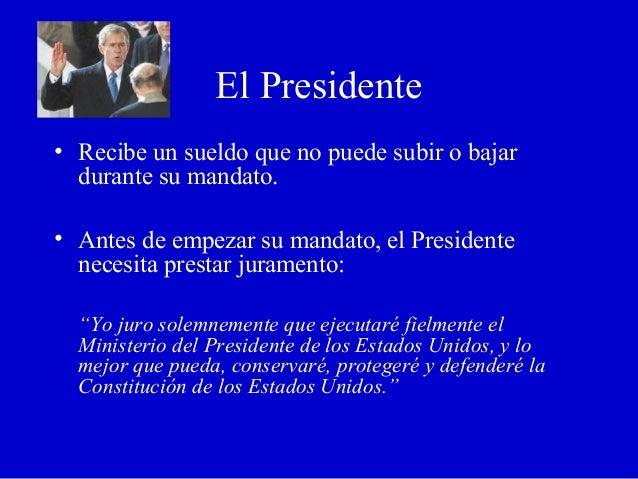 El Presidente • Recibe un sueldo que no puede subir o bajar durante su mandato. • Antes de empezar su mandato, el Presiden...
