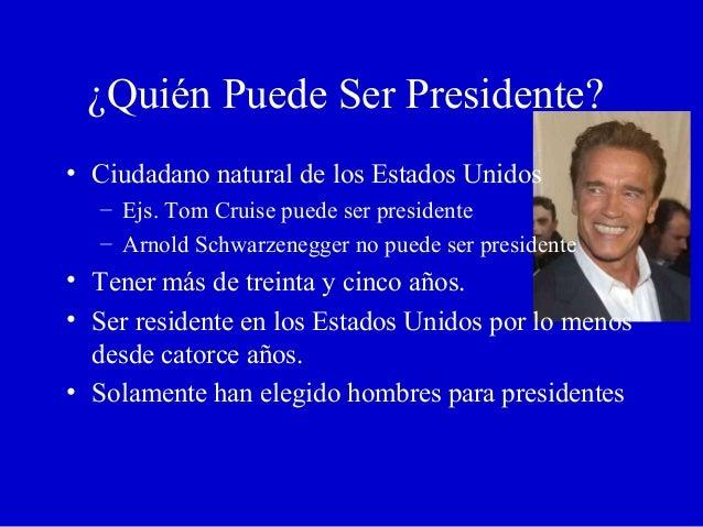 ¿Quién Puede Ser Presidente? • Ciudadano natural de los Estados Unidos – Ejs. Tom Cruise puede ser presidente – Arnold Sch...