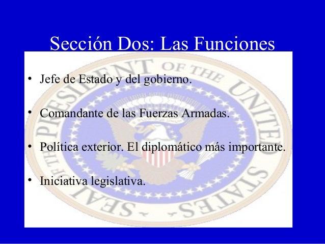 Sección Dos: Las Funciones • Jefe de Estado y del gobierno. • Comandante de las Fuerzas Armadas. • Política exterior. El d...