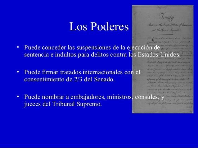 Los Poderes • Puede conceder las suspensiones de la ejecución de sentencia e indultos para delitos contra los Estados Unid...