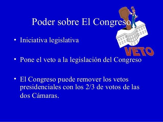 Poder sobre El Congreso • Iniciativa legislativa • Pone el veto a la legislación del Congreso • El Congreso puede remover ...