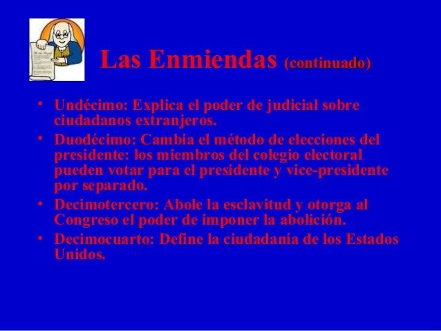 Las Enmiendas (continuado)(continuado) • Undécimo: Explica el poder de judicial sobre ciudadanos extranjeros. • Duodécimo:...