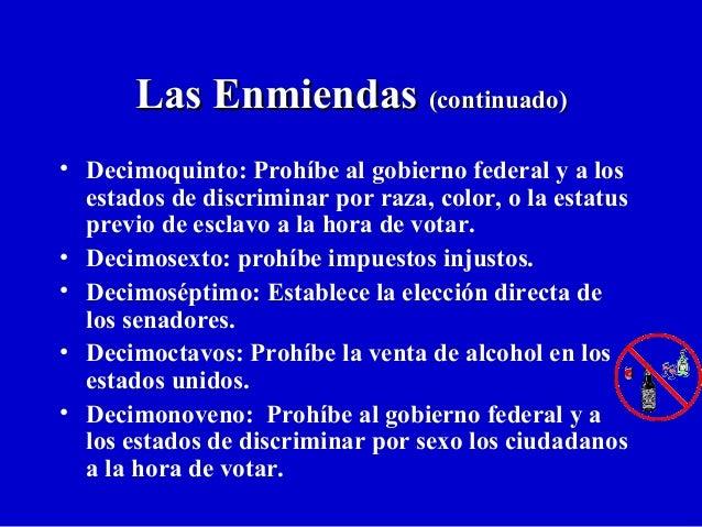 Las EnmiendasLas Enmiendas (continuado)(continuado) • Decimoquinto: Prohíbe al gobierno federal y a los estados de discrim...