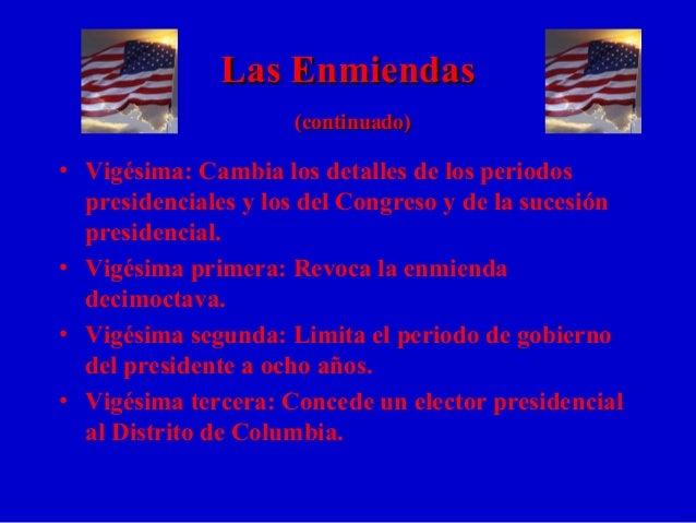 Las EnmiendasLas Enmiendas (continuado)(continuado) • Vigésima: Cambia los detalles de los periodos presidenciales y los d...