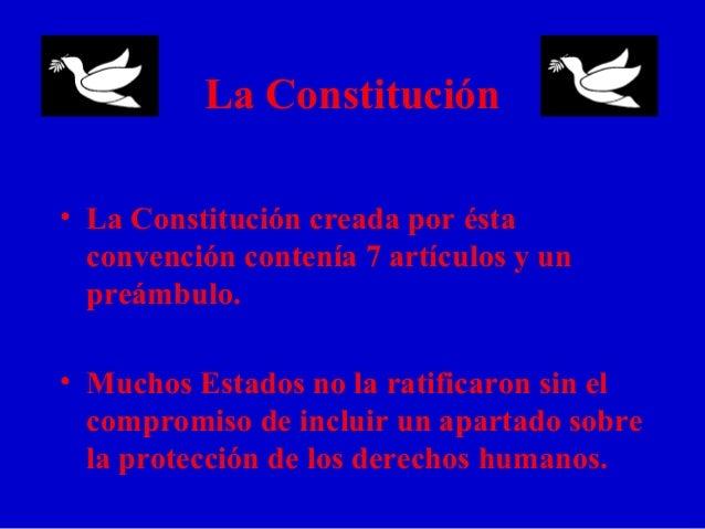 La Constitución • La Constitución creada por ésta convención contenía 7 artículos y un preámbulo. • Muchos Estados no la r...