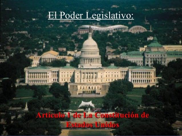 El Poder Legislativo: ArtArtíículo 1 de La Constituciculo 1 de La Constitucióón den de Estados UnidosEstados Unidos