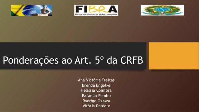 Ponderações ao Art. 5º da CRFB Ana Victória Freitas Brenda Engelke Helíssia Coimbra Rafaella Pombo Rodrigo Ogawa Vitória D...
