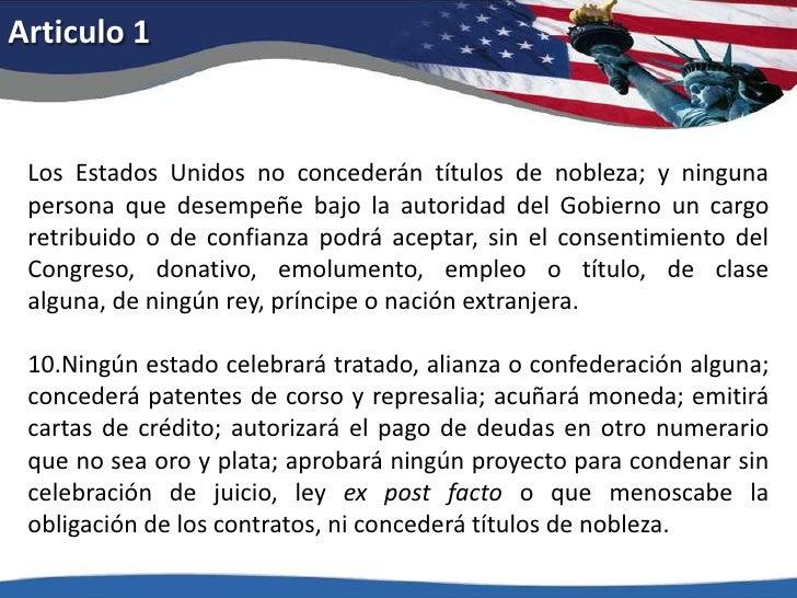 Articulo 1<br />Los Estados Unidos no concederán títulos de nobleza; y ninguna persona que desempeñe bajo la autoridad del...