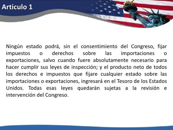 Articulo 1<br />Ningún estado podrá, sin el consentimiento del Congreso, fijar impuestos o derechos sobre las importacione...