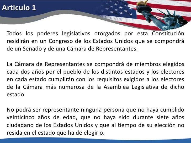 Articulo 1<br />Todos los poderes legislativos otorgados por esta Constitución residirán en un Congreso de los Estados Uni...
