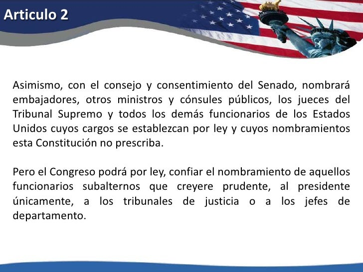 Articulo 2<br />Asimismo, con el consejo y consentimiento del Senado, nombrará embajadores, otros ministros y cónsules púb...