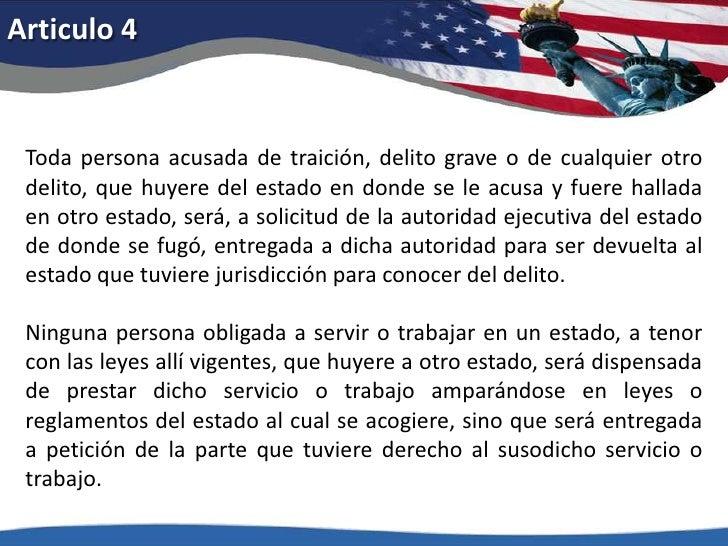 Articulo 4<br />Toda persona acusada de traición, delito grave o de cualquier otro delito, que huyere del estado en donde ...