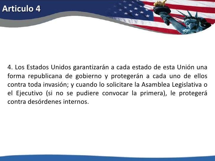 Articulo 4<br />4. Los Estados Unidos garantizarán a cada estado de esta Unión una forma republicana de gobierno y protege...