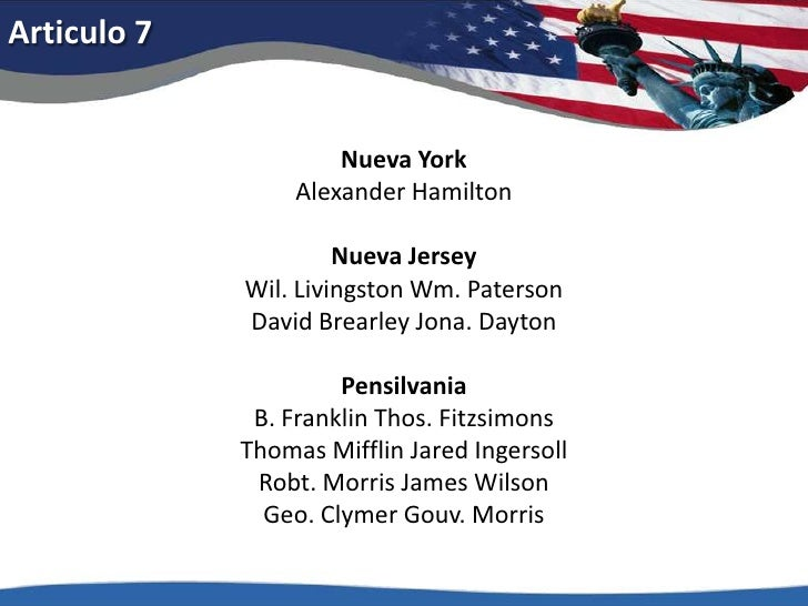 Articulo 7<br />Nueva YorkAlexander Hamilton<br />Nueva JerseyWil. Livingston Wm. PatersonDavid BrearleyJona. Dayton<br />...