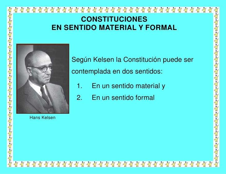 CONSTITUCIONES         EN SENTIDO MATERIAL Y FORMAL              Según Kelsen la Constitución puede ser              conte...