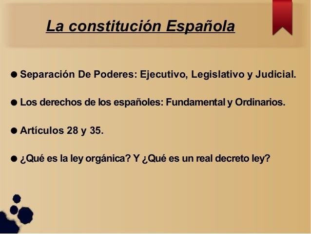 La constitución Española  Separación De Poderes: Ejecutivo, Legislativo y Judicial.  Los derechos de los españoles: Fund...