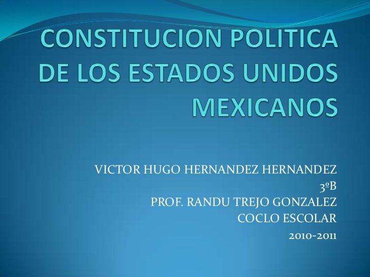 CONSTITUCION POLITICA DE LOS ESTADOS UNIDOS MEXICANOS<br />VICTOR HUGO HERNANDEZ HERNANDEZ<br />3ºB<br />PROF. RANDU TREJO...