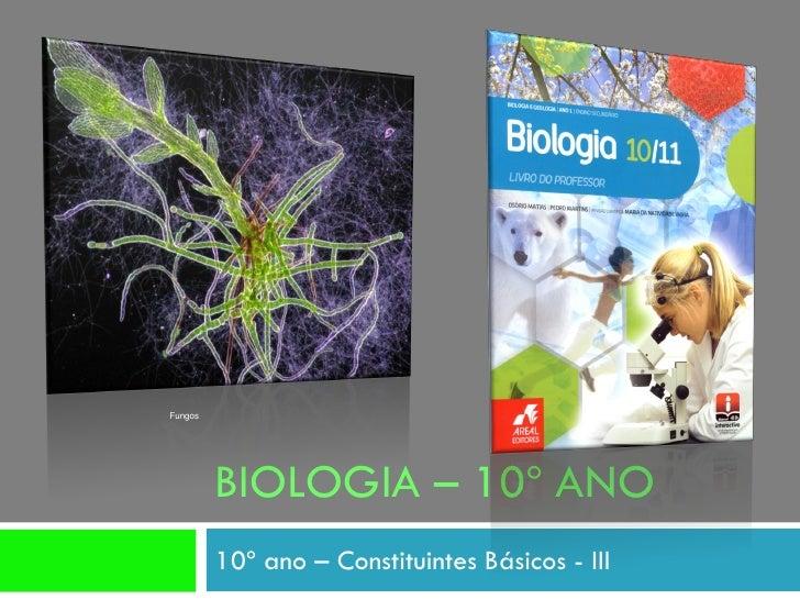 Fungos              BIOLOGIA – 10º ANO          10º ano – Constituintes Básicos - III