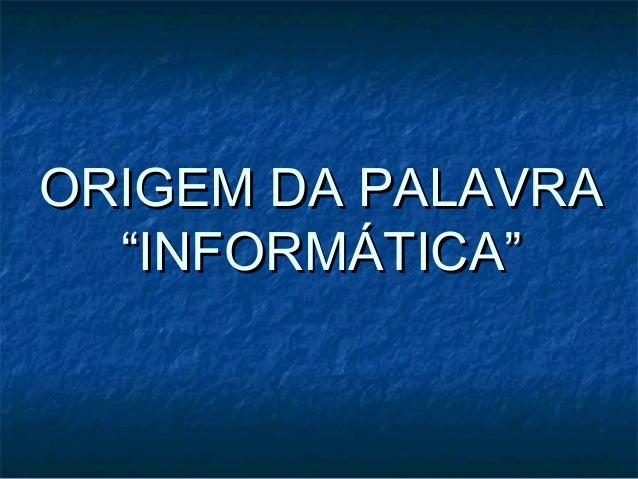"""ORIGEM DA PALAVRAORIGEM DA PALAVRA """"INFORMÁTICA""""""""INFORMÁTICA"""""""
